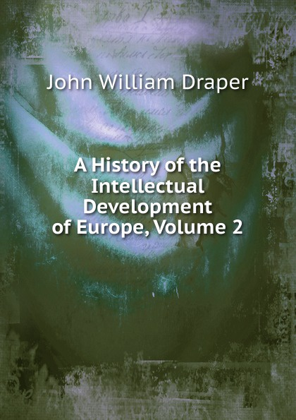 Draper John William A History of the Intellectual Development of Europe, Volume 2 history of the intellectual development of europe volume 1