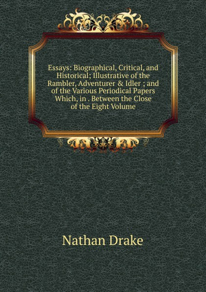Nathan Drake Essays: Biographical, Critical, and Historical; Illustrative of the Rambler, Adventurer . Idler ; and of the Various Periodical Papers Which, in . Between the Close of the Eight Volume henry t tuckerman biographical essays essays biographical and critical or studies of character
