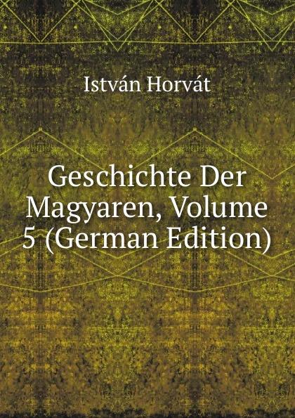 István Horvát Geschichte Der Magyaren, Volume 5 (German Edition) отсутствует marchen der magyaren