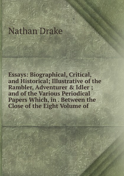 Nathan Drake Essays: Biographical, Critical, and Historical; Illustrative of the Rambler, Adventurer . Idler ; and of the Various Periodical Papers Which, in . Between the Close of the Eight Volume of henry t tuckerman biographical essays essays biographical and critical or studies of character
