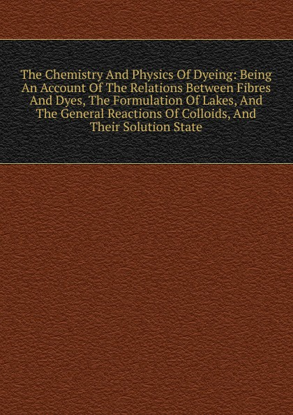 купить The Chemistry And Physics Of Dyeing: Being An Account Of The Relations Between Fibres And Dyes, The Formulation Of Lakes, And The General Reactions Of Colloids, And Their Solution State онлайн