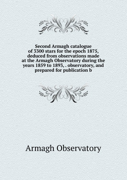Armagh Observatory Second Armagh catalogue of 3300 stars for the epoch 1875, deduced from observations made at the Armagh Observatory during the years 1859 to 1893, . observatory, and prepared for publication b observatory