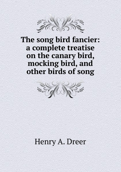 Henry A. Dreer The song bird fancier: a complete treatise on the canary bird, mocking bird, and other birds of song цена и фото