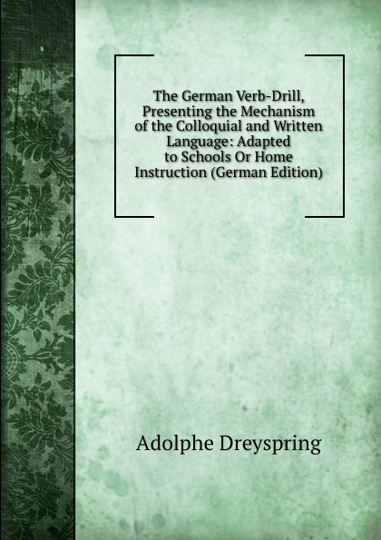 Adolphe Dreyspring The German Verb-Drill, Presenting the Mechanism of the Colloquial and Written Language: Adapted to Schools Or Home Instruction (German Edition) german verb berlitz handbook