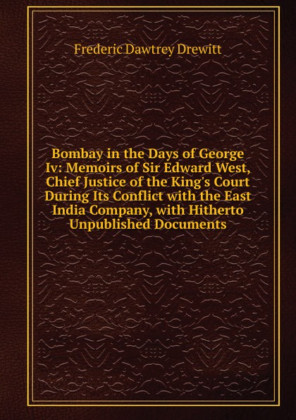 Bombay in the Days of George Iv: Memoirs of Sir Edward West, Chief Justice of the King.s Court During Its Conflict with the East India Company, with Hitherto Unpublished Documents