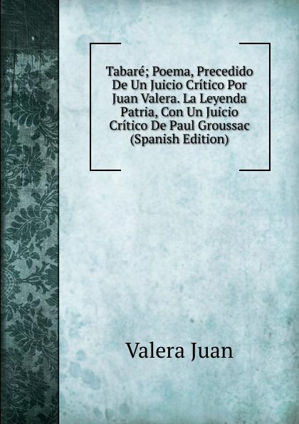 купить Valera Juan Tabare; Poema, Precedido De Un Juicio Critico Por Juan Valera. La Leyenda Patria, Con Un Juicio Critico De Paul Groussac (Spanish Edition) по цене 838 рублей