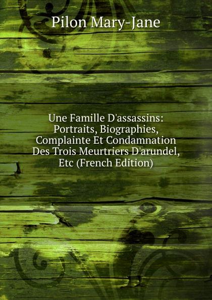 Фото - Pilon Mary-Jane Une Famille D.assassins: Portraits, Biographies, Complainte Et Condamnation Des Trois Meurtriers D.arundel, Etc (French Edition) pilon