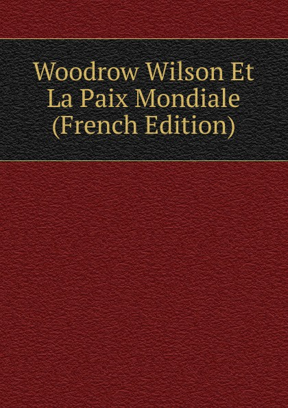 Woodrow Wilson Et La Paix Mondiale (French Edition)