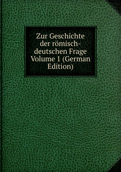 Zur Geschichte der romisch-deutschen Frage Volume 1 (German Edition) otto georg alexander mejer zur geschichte der romisch deutschen frage