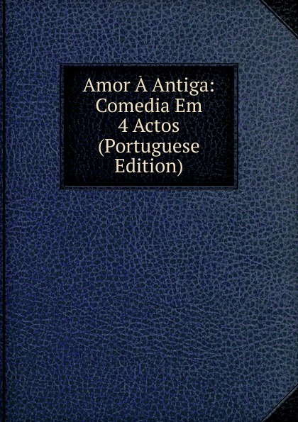 Amor A Antiga: Comedia Em 4 Actos (Portuguese Edition) caldeira fernando 1841 1894 a mantilha de renda comedia em verso portuguese edition
