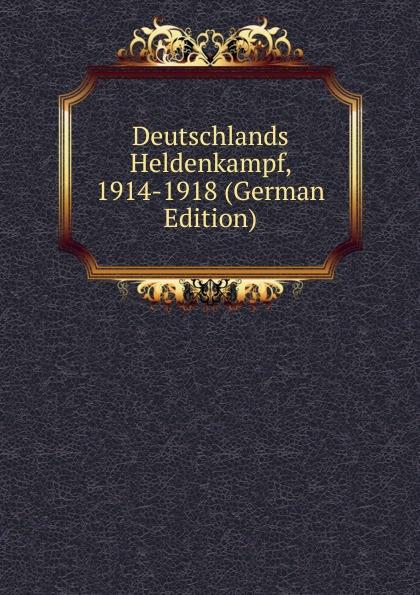 Deutschlands Heldenkampf, 1914-1918 (German Edition)