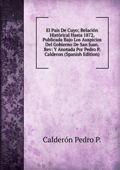 Calderón Pedro P. El Pais De Cuyo; Relacion Historical Hasta 1872, Publicada Bajo Los Auspicios Del Gobierno De San Juan. Rev: Y Anotada Por Pedro P. Calderon (Spanish Edition) conrad p el diario de pedro