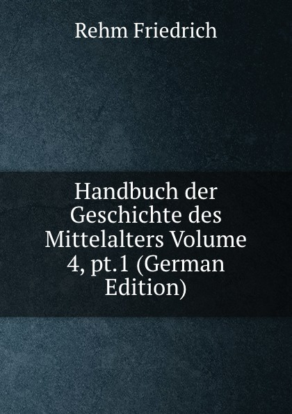 лучшая цена Rehm Friedrich Handbuch der Geschichte des Mittelalters Volume 4, pt.1 (German Edition)