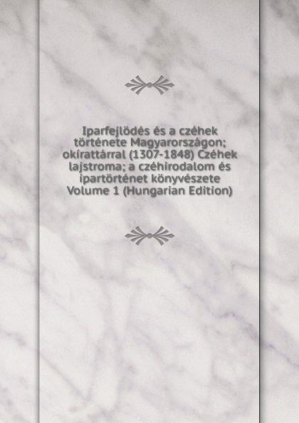 Iparfejlodes es a czehek tortenete Magyarorszagon; okirattarral (1307-1848) Czehek lajstroma; a czehirodalom es ipartortenet konyveszete Volume 1 (Hungarian Edition) iparfejlodes es a czehek tortenete magyarorszagon okirattarral 1307 1848 czehek lajstroma a czehirodalom es ipartortenet konyveszete volume 2 hungarian edition