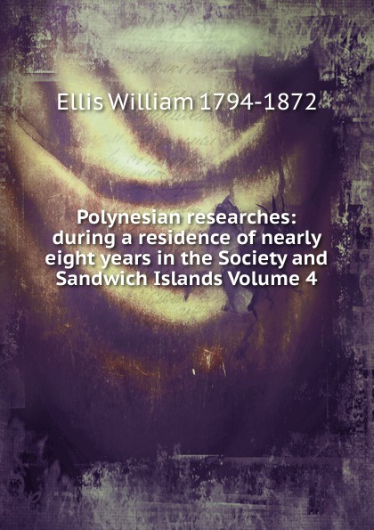 Polynesian researches: during a residence of nearly eight years in the Society and Sandwich Islands Volume 4