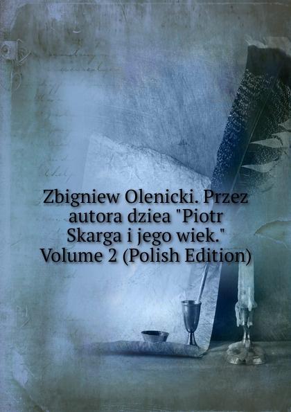 Zbigniew Olenicki. Przez autora dziea Piotr Skarga i jego wiek. Volume 2 (Polish Edition) maurycy dzieduszycki piotr skarga i jego wiek volume 1 polish edition