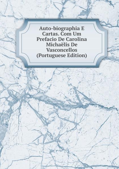 Auto-biographia E Cartas. Com Um Prefacio De Carolina Michaelis De Vasconcellos (Portuguese Edition) caminha adolfo 1867 1897 cartas literarias portuguese edition