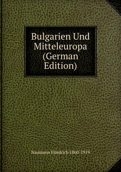 Naumann Friedrich 1860-1919 Bulgarien Und Mitteleuropa (German Edition)