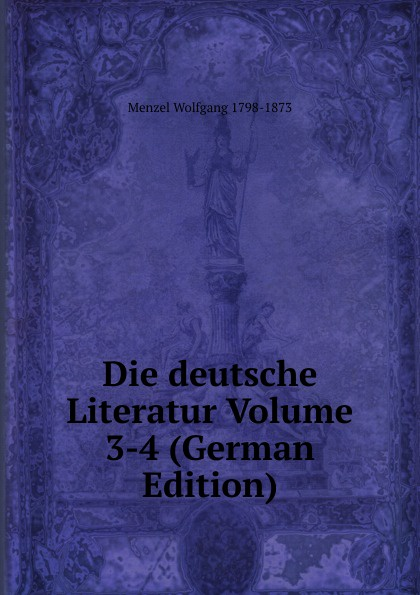 Menzel Wolfgang Die deutsche Literatur Volume 3-4 (German Edition) menzel wolfgang german literature translated from the german of wolfgang menzel
