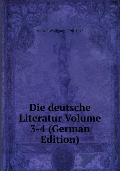 Menzel Wolfgang Die deutsche Literatur Volume 3-4 (German Edition) menzel wolfgang denkwurdigkeiten hrsg von k menzel german edition
