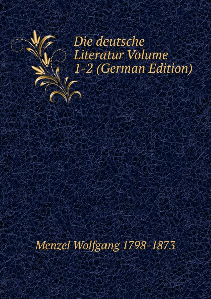 Menzel Wolfgang Die deutsche Literatur Volume 1-2 (German Edition) menzel wolfgang denkwurdigkeiten hrsg von k menzel german edition