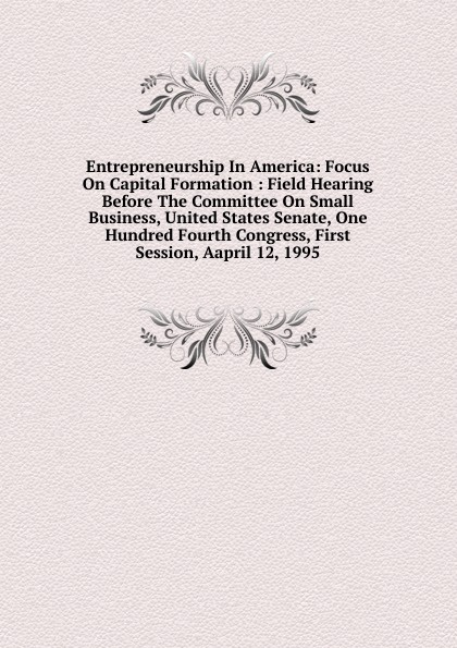 Entrepreneurship In America: Focus On Capital Formation : Field Hearing Before The Committee On Small Business, United States Senate, One Hundred Fourth Congress, First Session, Aapril 12, 1995 committee on agriculture and forestry hearing before the committee on agriculture and forestry united states senate