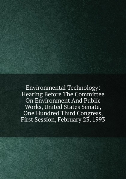 Environmental Technology: Hearing Before The Committee On Environment And Public Works, United States Senate, One Hundred Third Congress, First Session, February 23, 1993 committee on agriculture and forestry hearing before the committee on agriculture and forestry united states senate