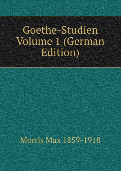 Morris Max 1859-1918 Goethe-Studien Volume 1 (German Edition)