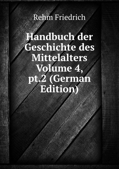 лучшая цена Rehm Friedrich Handbuch der Geschichte des Mittelalters Volume 4, pt.2 (German Edition)