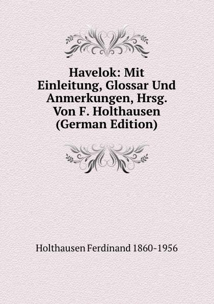 Holthausen Ferdinand 1860-1956 Havelok: Mit Einleitung, Glossar Und Anmerkungen, Hrsg. Von F. Holthausen (German Edition) j keats hyperion mit einleitung hrsg von johannes hoops