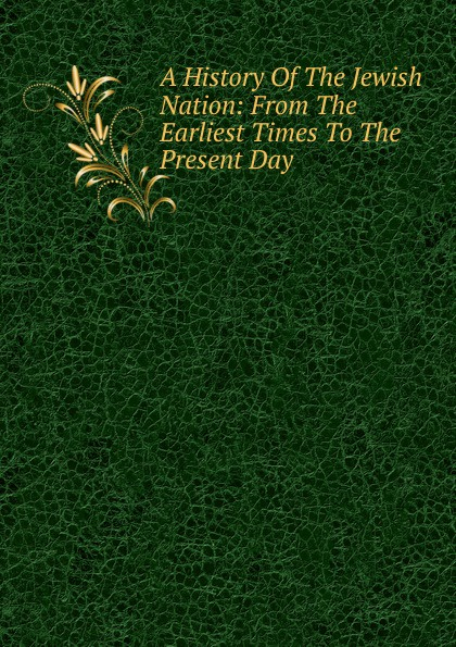 A History Of The Jewish Nation: From The Earliest Times To The Present Day william howes a critical review of jewish history from the earliest times to the return from bablonish captivity