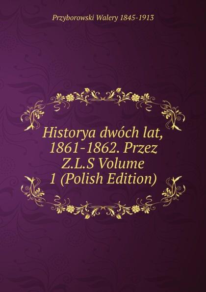 Przyborowski Walery 1845-1913 Historya dwoch lat, 1861-1862. Przez Z.L.S Volume 1 (Polish Edition) walery przyborowski oblężenie warszawy