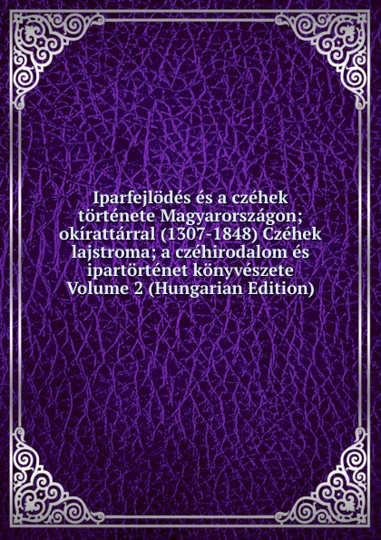 Iparfejlodes es a czehek tortenete Magyarorszagon; okirattarral (1307-1848) Czehek lajstroma; a czehirodalom es ipartortenet konyveszete Volume 2 (Hungarian Edition) цены