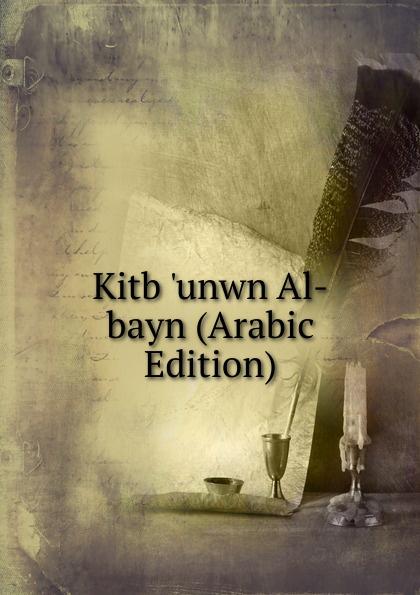 Kitb .unwn Al-bayn (Arabic Edition) abd allh ibn muammad shubrw kitb unwn al bayn