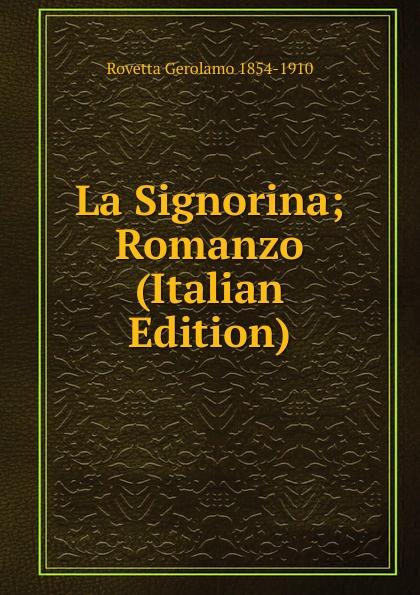 Rovetta Gerolamo 1854-1910 La Signorina; Romanzo (Italian Edition) gerolamo rovetta i barbaro o le lagrime del prossimo romanzo italian edition