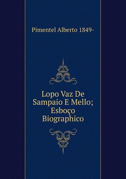 Pimentel Alberto 1849- Lopo Vaz De Sampaio E Mello; Esboco Biographico alberto pimentel a praca nova