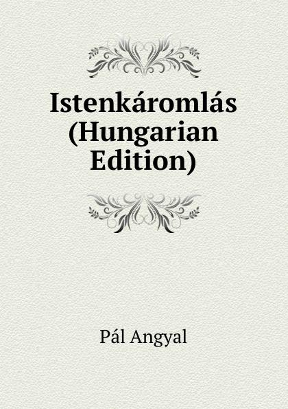 Pál Angyal Istenkaromlas (Hungarian Edition) dávid angyal kesmarki thokoly imre 1657 1705 volume 2 hungarian edition
