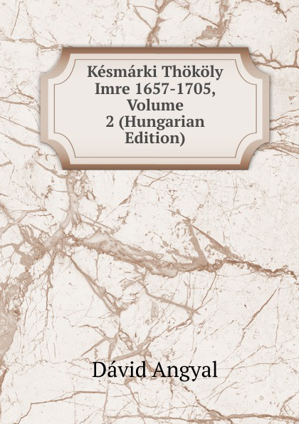 Dávid Angyal Kesmarki Thokoly Imre 1657-1705, Volume 2 (Hungarian Edition) dávid angyal kesmarki thokoly imre 1657 1705 volume 2 hungarian edition