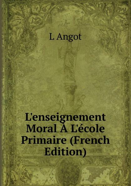 L Angot L.enseignement Moral A L.ecole Primaire (French Edition)