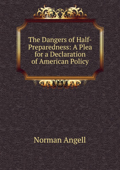 Norman Angell The Dangers of Half-Preparedness: A Plea for a Declaration of American Policy