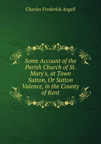 Charles Frederick Angell Some Account of the Parish Church of St. Mary.s, at Town Sutton, Or Sutton Valence, in the County of Kent hopper edmund carles some account of the parish of starston norfolk