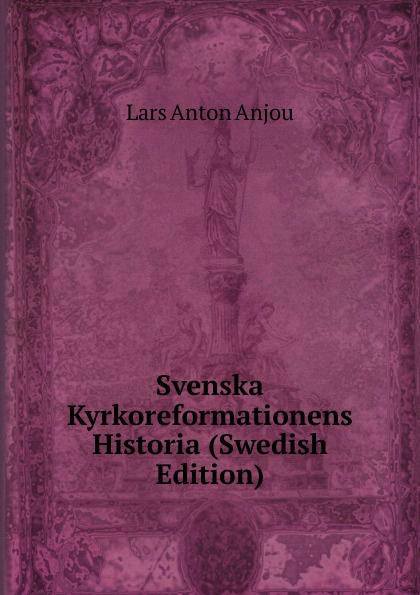 Lars Anton Anjou Svenska Kyrkoreformationens Historia (Swedish Edition) dovertie lars georg balneologiska studier vid upsala vattenkuranstalt swedish edition