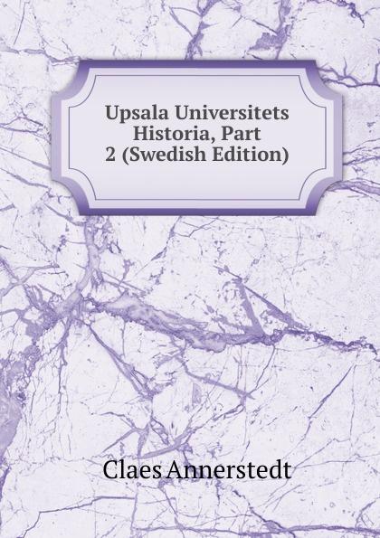 Claes Annerstedt Upsala Universitets Historia, Part 2 (Swedish Edition) dovertie lars georg balneologiska studier vid upsala vattenkuranstalt swedish edition