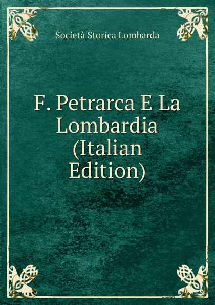 Società storica lombarda F. Petrarca E La Lombardia (Italian Edition) homer omero in lombardia dellabate f boaretti iliade italian edition
