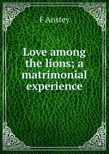 F Anstey Love among the lions; a matrimonial experience anstey f love among the lions a matrimonial experience