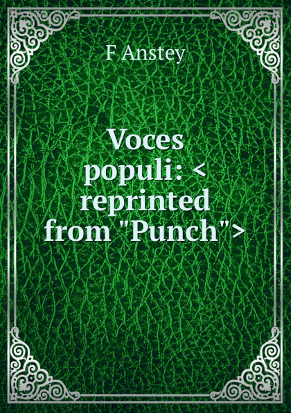 F Anstey Voces populi: .reprinted from Punch. anstey f voces populi