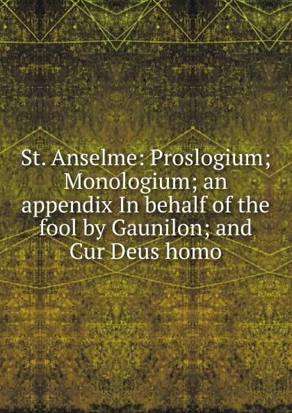 St. Anselme: Proslogium; Monologium; an appendix In behalf of the fool by Gaunilon; and Cur Deus homo saint anselm cur deus homo libri duo latin edition