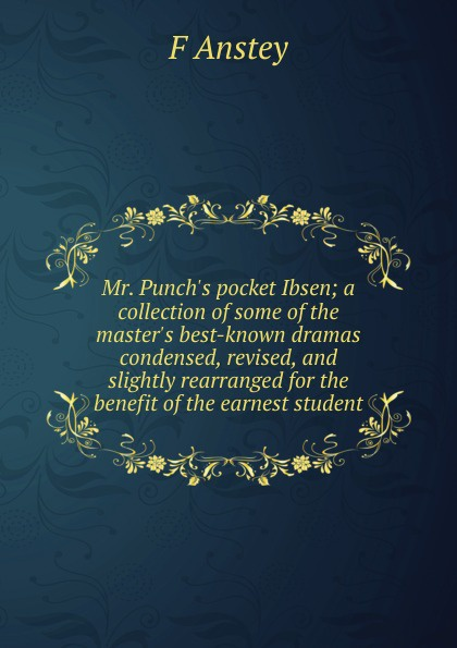 F Anstey Mr. Punch.s pocket Ibsen; a collection of some of the master.s best-known dramas condensed, revised, and slightly rearranged for the benefit of the earnest student anstey f mr punch s pocket ibsen – a collection of some of the master s best known dramas