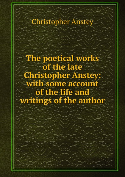 Christopher Anstey The poetical works of the late Christopher Anstey: with some account of the life and writings of the author christopher pitt the poetical works