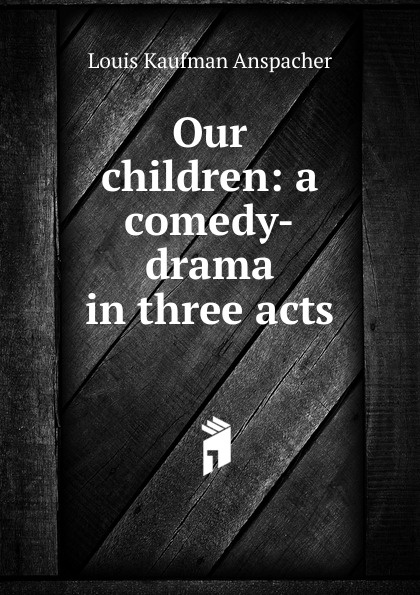 Louis Kaufman Anspacher Our children: a comedy-drama in three acts thomas k serrano between two fires a comedy drama in three acts